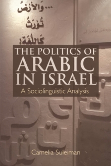 The Politics of Arabic in Israel : A Sociolinguistic Analysis, Hardback Book