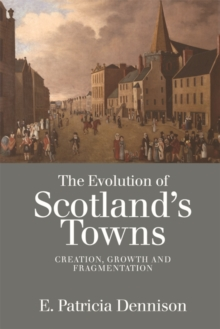 The Evolution of Scotland's Towns : Creation, Growth and Fragmentation, Paperback / softback Book