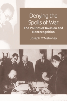 Denying the Spoils of War : The Politics of Invasion and Non-Recognition, Hardback Book