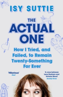 The Actual One : How I tried, and failed, to remain twenty-something for ever, Paperback / softback Book