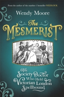 The Mesmerist : The Society Doctor Who Held Victorian London Spellbound, Hardback Book
