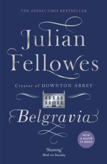 Julian Fellowes's Belgravia : A tale of secrets and scandal set in 1840s London from the creator of DOWNTON ABBEY, Paperback Book