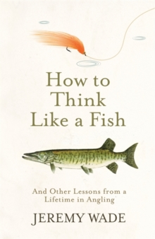 How to Think Like a Fish : And Other Lessons from a Lifetime in Angling, Hardback Book