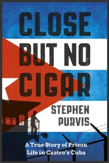 Close but No Cigar : A True Story of Prison Life in Castro's Cuba, Hardback Book