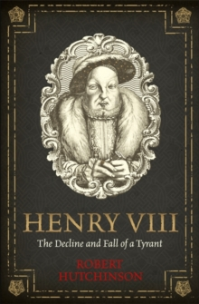 Henry VIII : The Decline and Fall of a Tyrant, Hardback Book