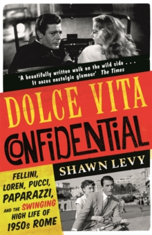 Dolce Vita Confidential : Fellini, Loren, Pucci, Paparazzi and the Swinging High Life of 1950s Rome, Paperback / softback Book