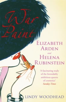 War Paint : Elizabeth Arden and Helena Rubinstein: Their Lives, Their Times, Their Rivalry, Paperback Book