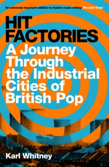 Hit Factories : A Journey Through the Industrial Cities of British Pop, Paperback / softback Book