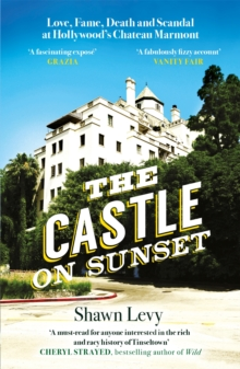 The Castle on Sunset : Love, Fame, Death and Scandal at Hollywood's Chateau Marmont, Paperback / softback Book