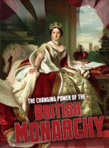 The Changing Power of the British Monarchy, Hardback Book