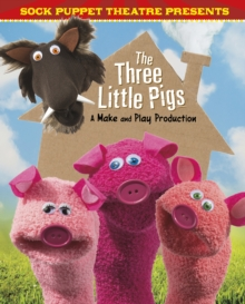 Sock Puppet Theatre Presents the Three Little Pigs : A Make & Play Production, Hardback Book
