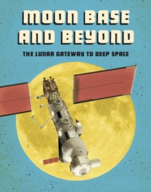 Moon Base and Beyond : The Lunar Gateway to Deep Space, Hardback Book