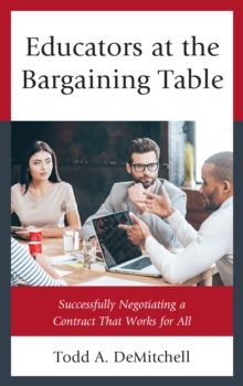 Educators at the Bargaining Table : Successfully Negotiating a Contract That Works for All, Paperback Book