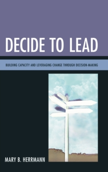Decide to Lead : Building Capacity and Leveraging Change Through Decision-Making, Hardback Book