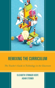 Remixing the Curriculum : The Teacher's Guide to Technology in the Classroom, Hardback Book