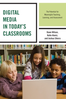 Digital Media in Today's Classrooms : The Potential for Meaningful Teaching, Learning, and Assessment, Paperback / softback Book