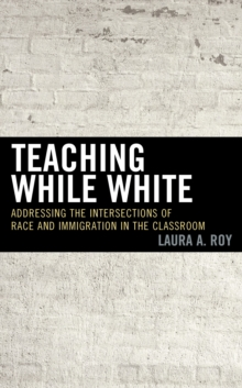 Teaching While White : Addressing the Intersections of Race and Immigration in the Classroom, Hardback Book