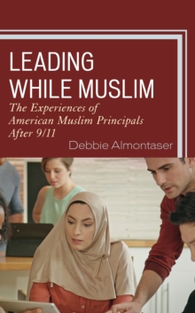 Leading While Muslim : The Experiences of American Muslim Principals after 9/11, Paperback / softback Book