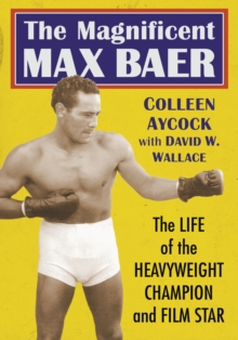 The Magnificent Max Baer : The Life of the Heavyweight Champion and Film Star, EPUB eBook