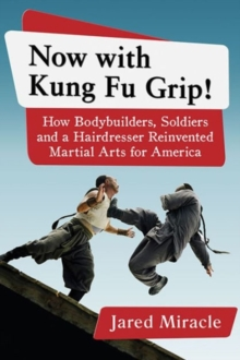 Now with Kung Fu Grip! : How Bodybuilders, Soldiers and a Hairdresser Reinvented Martial Arts for America, Paperback / softback Book