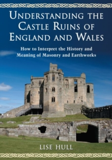 Understanding the Castle Ruins of England and Wales : How to Interpret the History and Meaning of Masonry and Earthworks, Paperback / softback Book