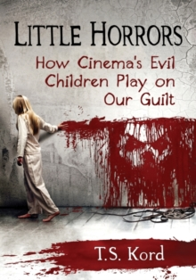 Little Horrors : How Cinema's Evil Children Play on Our Guilt, Paperback / softback Book