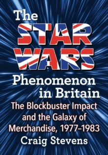 The Star Wars Phenomenon in Britain : The Blockbuster Impact and the Galaxy of Merchandise, 1977-1983, Paperback / softback Book