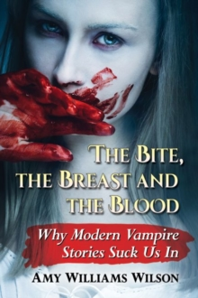 The Bite, the Breast and the Blood : Why Modern Vampire Stories Suck Us In, Paperback / softback Book