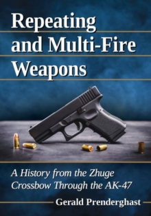 Repeating and Multi-Fire Weapons : A History from the Zhuge Crossbow Through the AK-47, Paperback / softback Book