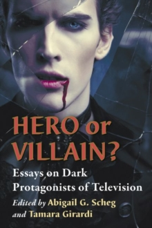 Hero or Villain? : Essays on Dark Protagonists of Television, Paperback / softback Book