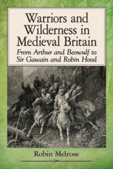 Warriors and Wilderness in Medieval Britain : From Arthur and Beowulf to Sir Gawain and Robin Hood, Paperback Book
