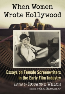 When Women Wrote Hollywood : Essays on Female Screenwriters in the Early Film Industry, Paperback / softback Book