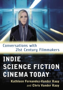 Indie Science Fiction Cinema Today : Conversations with 21st Century Filmmakers, Paperback / softback Book