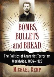 Bombs, Bullets and Bread : The Politics of Anarchist Terrorism Worldwide, 1866-1926, Paperback / softback Book
