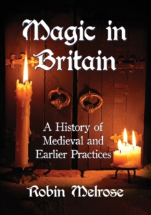 Magic in Britain : A History of Medieval and Earlier Practices, Paperback Book