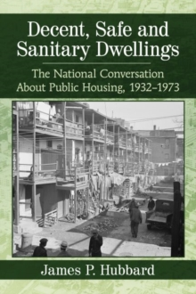Decent, Safe and Sanitary Dwellings : The National Conversation About Public Housing, 1932-1973, Paperback / softback Book