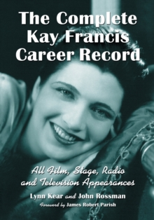 The Complete Kay Francis Career Record : All Film, Stage, Radio and Television Appearances, Paperback / softback Book