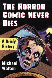 The Horror Comic Never Dies : A Grisly History, Paperback / softback Book