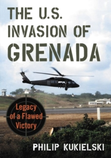The U.S. Invasion of Grenada : Legacy of a Flawed Victory, Paperback / softback Book