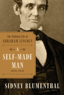A Self-Made Man : The Political Life of Abraham Lincoln Vol. I, 1809-1849, Hardback Book