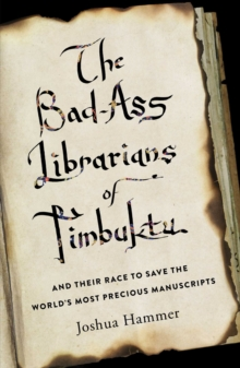 The Bad-Ass Librarians of Timbuktu : And Their Race to Save the World's Most Precious Manuscripts, Hardback Book