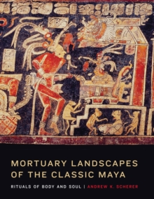 Mortuary Landscapes of the Classic Maya : Rituals of Body and Soul, Hardback Book