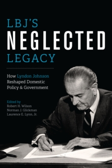 LBJ's Neglected Legacy : How Lyndon Johnson Reshaped Domestic Policy and Government, Paperback / softback Book