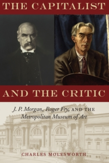 The Capitalist and the Critic : J. P. Morgan, Roger Fry, and the Metropolitan Museum of Art, Hardback Book