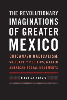 The Revolutionary Imaginations of Greater Mexico : Chicana/o Radicalism, Solidarity Politics, and Latin American Social Movements, Hardback Book