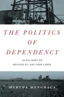 The Politics of Dependency : US Reliance on Mexican Oil and Farm Labor, Hardback Book