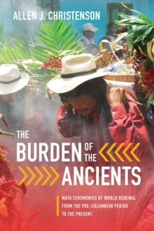 The Burden of the Ancients : Maya Ceremonies of World Renewal from the Pre-columbian Period to the Present, Paperback / softback Book