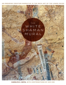 The White Shaman Mural : An Enduring Creation Narrative in the Rock Art of the Lower Pecos, Hardback Book
