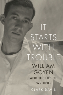 It Starts with Trouble : William Goyen and the Life of Writing, Paperback / softback Book