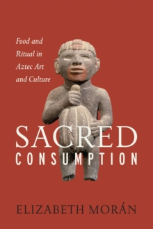 Sacred Consumption : Food and Ritual in Aztec Art and Culture, Paperback Book